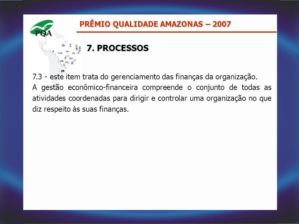 7. PROCESSOS PRÊMIO QUALIDADE AMAZONAS – 2007 7.3 - este item trata do gerenciamento das finanças da organização. A gestão econômico-financeira compre