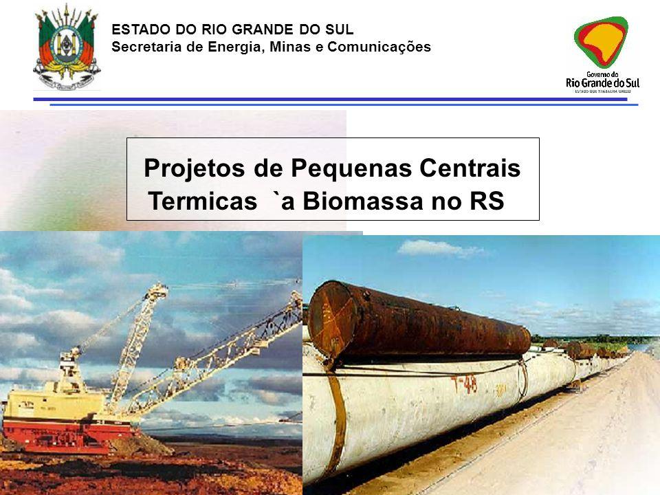 ESTADO DO RIO GRANDE DO SUL Secretaria de Energia, Minas e Comunicações Projetos de Pequenas Centrais Termicas `a Biomassa no RS