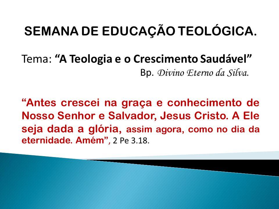 """SEMANA DE EDUCAÇÃO TEOLÓGICA. Tema: """"A Teologia e o Crescimento Saudável"""" Bp. Divino Eterno da Silva. """"Antes crescei na graça e conhecimento de Nosso"""