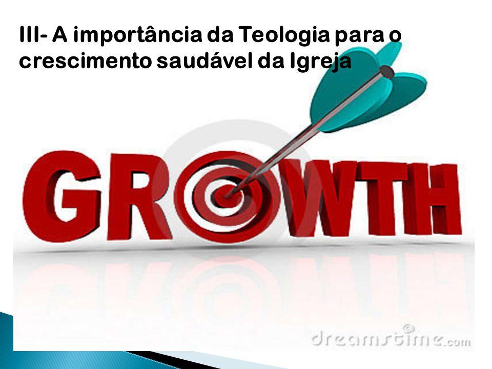 III- A importância da Teologia para o crescimento saudável da Igreja