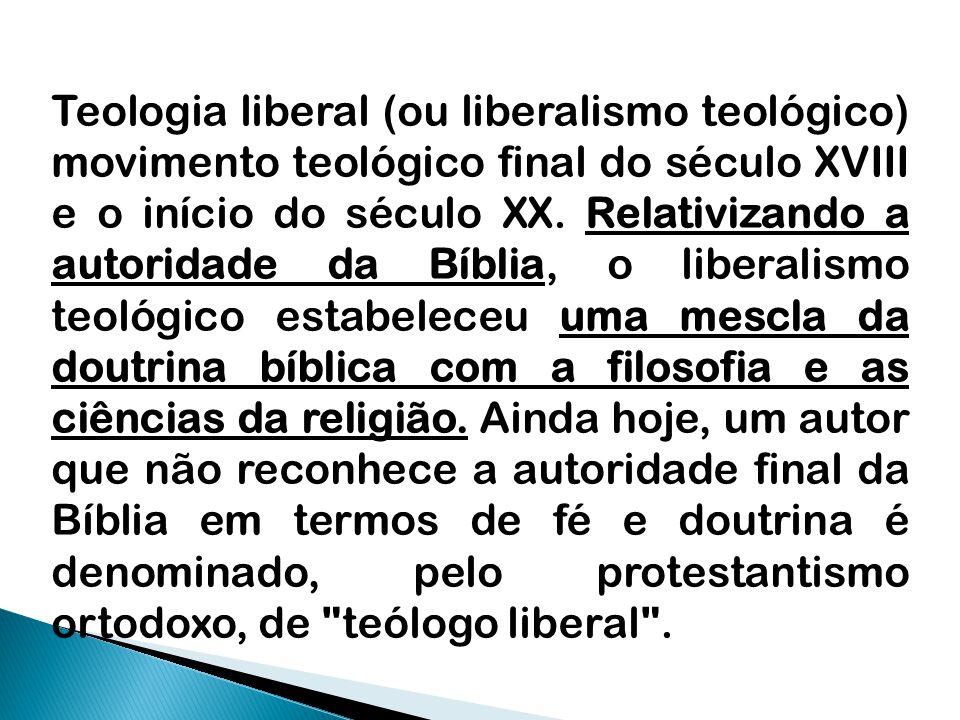 Teologia liberal (ou liberalismo teológico) movimento teológico final do século XVIII e o início do século XX. Relativizando a autoridade da Bíblia, o