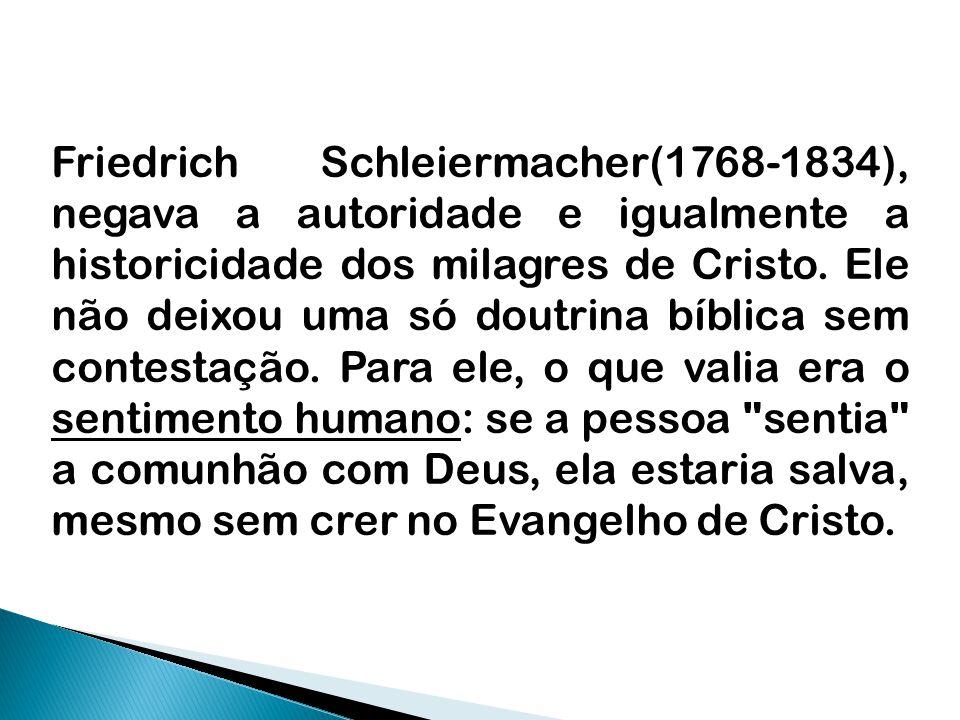 Friedrich Schleiermacher(1768-1834), negava a autoridade e igualmente a historicidade dos milagres de Cristo. Ele não deixou uma só doutrina bíblica s