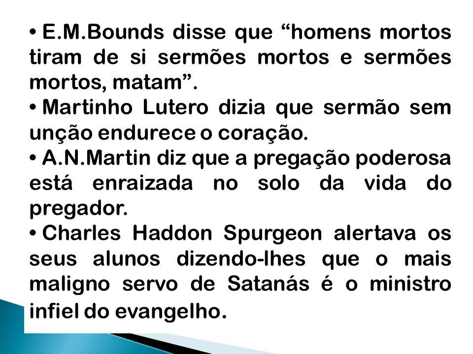 """E.M.Bounds disse que """"homens mortos tiram de si sermões mortos e sermões mortos, matam"""". Martinho Lutero dizia que sermão sem unção endurece o coração"""
