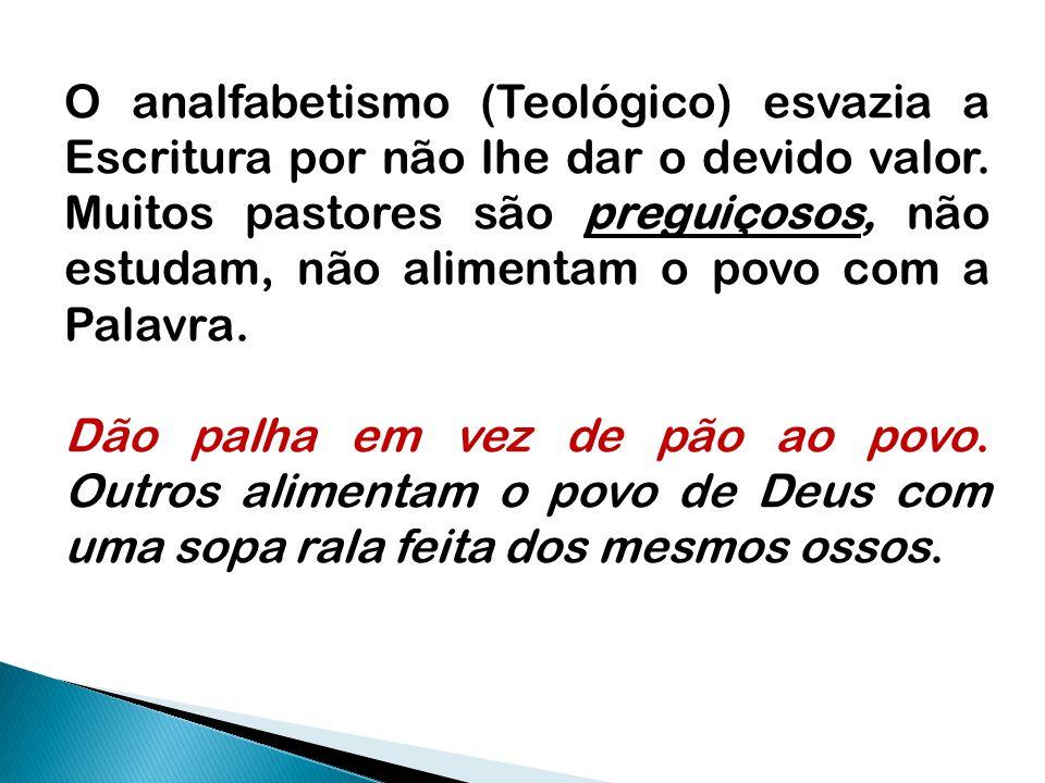 O analfabetismo (Teológico) esvazia a Escritura por não lhe dar o devido valor. Muitos pastores são preguiçosos, não estudam, não alimentam o povo com