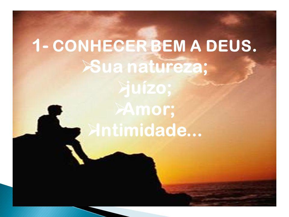 1- CONHECER BEM A DEUS.  Sua natureza;  juízo;  Amor;  Intimidade...