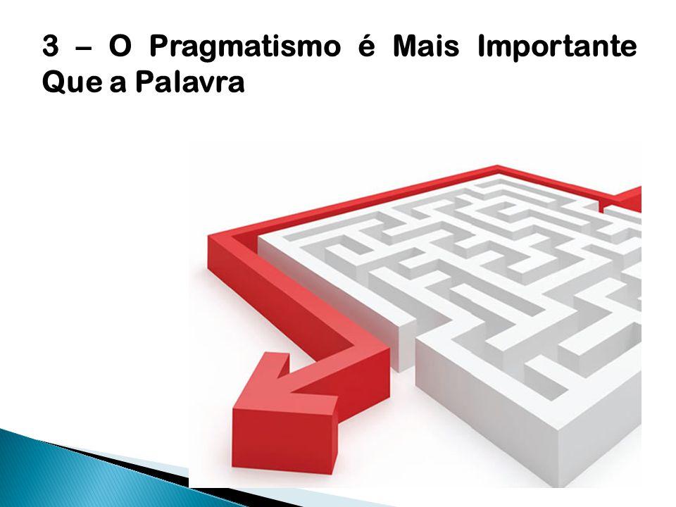 3 – O Pragmatismo é Mais Importante Que a Palavra