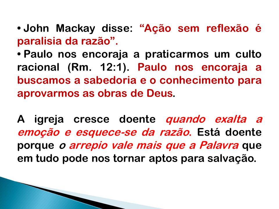 """John Mackay disse: """"Ação sem reflexão é paralisia da razão"""". Paulo nos encoraja a praticarmos um culto racional (Rm. 12:1). Paulo nos encoraja a busca"""