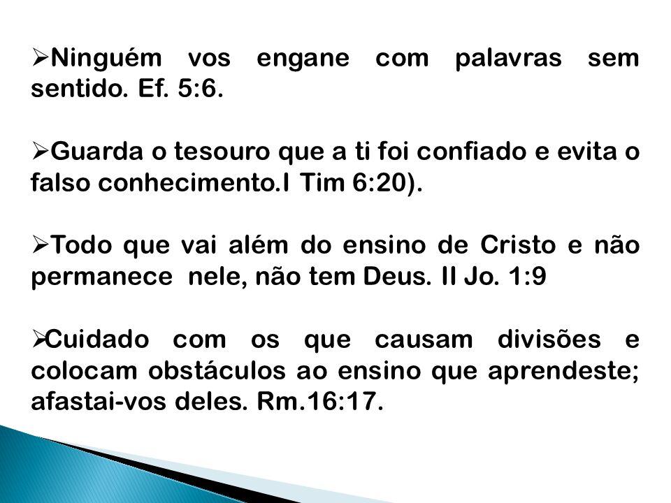  Ninguém vos engane com palavras sem sentido. Ef. 5:6.  Guarda o tesouro que a ti foi confiado e evita o falso conhecimento.I Tim 6:20).  Todo que