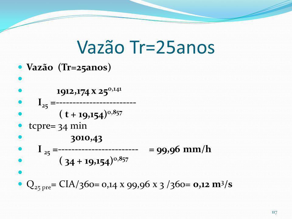 Exemplo 8-Vazão Tr=25anos Vazão (Tr=25anos) 1912,174 x 25 0,141 I 25 =------------------------ ( t + 19,154) 0,857 tcpos= 18min 3010,43 I 25 =--------