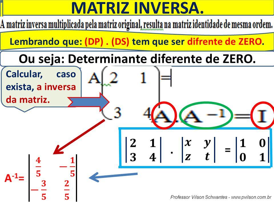 Professor Vilson Schwantes - www.pvilson.com.br MATRIZ INVERSA. Lembrando que: (DP). (DS) tem que ser difrente de ZERO. Ou seja: Determinante diferent