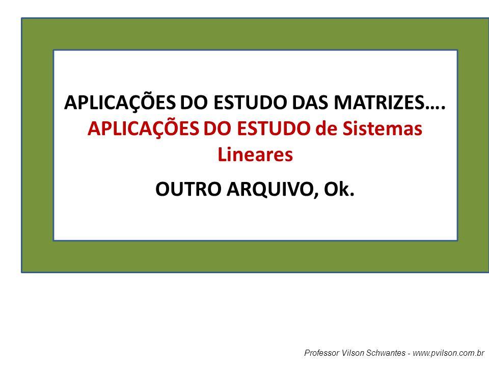 APLICAÇÕES DO ESTUDO DAS MATRIZES…. APLICAÇÕES DO ESTUDO de Sistemas Lineares OUTRO ARQUIVO, Ok.