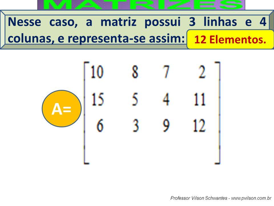 Professor Vilson Schwantes - www.pvilson.com.br Nesse caso, a matriz possui 3 linhas e 4 colunas, e representa-se assim: 12 Elementos. A=