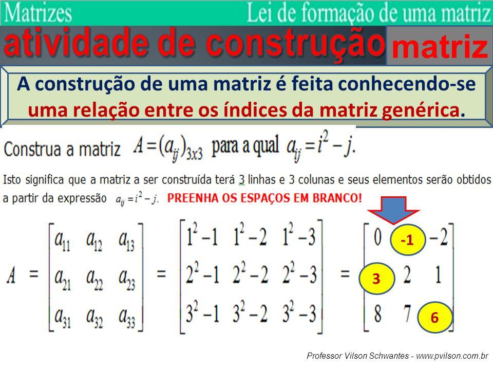 matriz A construção de uma matriz é feita conhecendo-se uma relação entre os índices da matriz genérica. 3 6