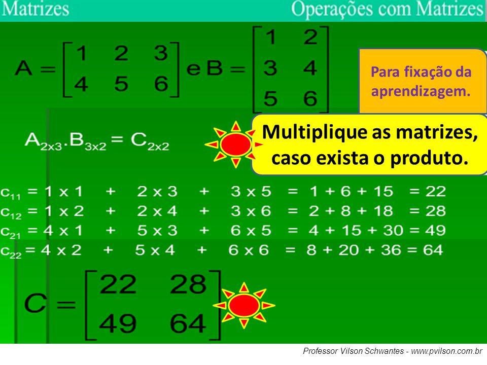 Professor Vilson Schwantes - www.pvilson.com.br Multiplique as matrizes, caso exista o produto. Para fixação da aprendizagem.