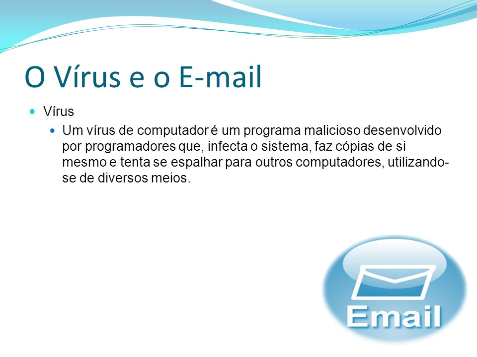 O Vírus e o E-mail Vírus Um vírus de computador é um programa malicioso desenvolvido por programadores que, infecta o sistema, faz cópias de si mesmo