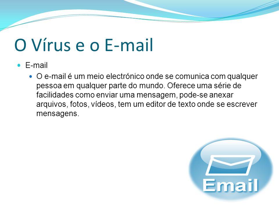 O Vírus e o E-mail E-mail O e-mail é um meio electrónico onde se comunica com qualquer pessoa em qualquer parte do mundo. Oferece uma série de facilid