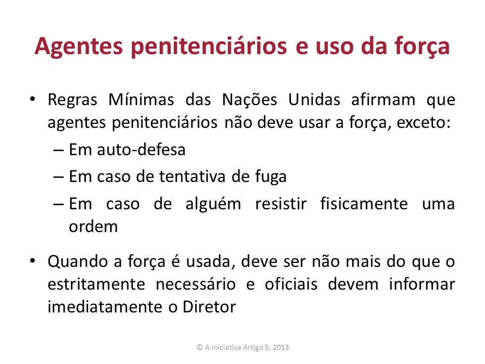 Agentes penitenciários e uso da força Regras Mínimas das Nações Unidas afirmam que agentes penitenciários não deve usar a força, exceto: – Em auto-def