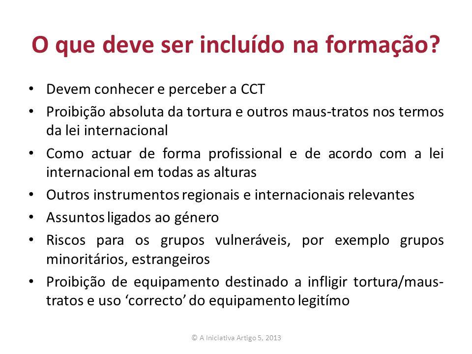 O que deve ser incluído na formação? Devem conhecer e perceber a CCT Proibição absoluta da tortura e outros maus-tratos nos termos da lei internaciona