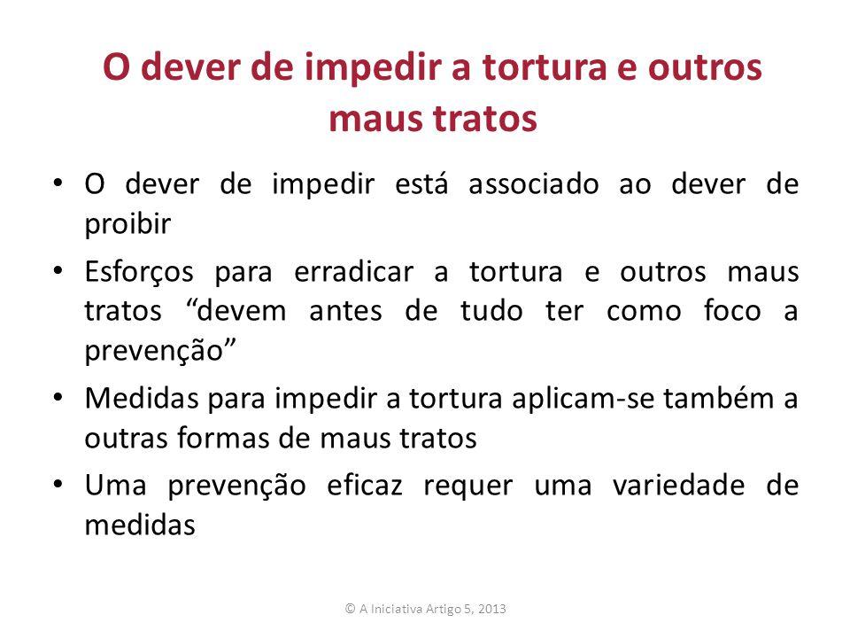 O dever de impedir a tortura e outros maus tratos O dever de impedir está associado ao dever de proibir Esforços para erradicar a tortura e outros mau