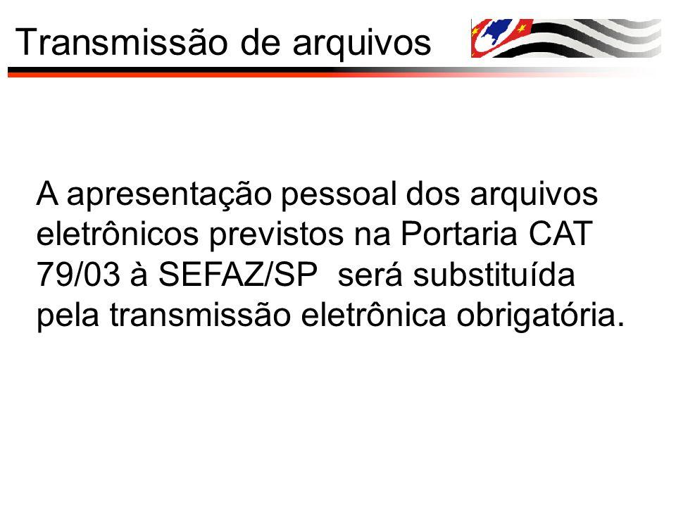Transmissão de arquivos A apresentação pessoal dos arquivos eletrônicos previstos na Portaria CAT 79/03 à SEFAZ/SP será substituída pela transmissão e