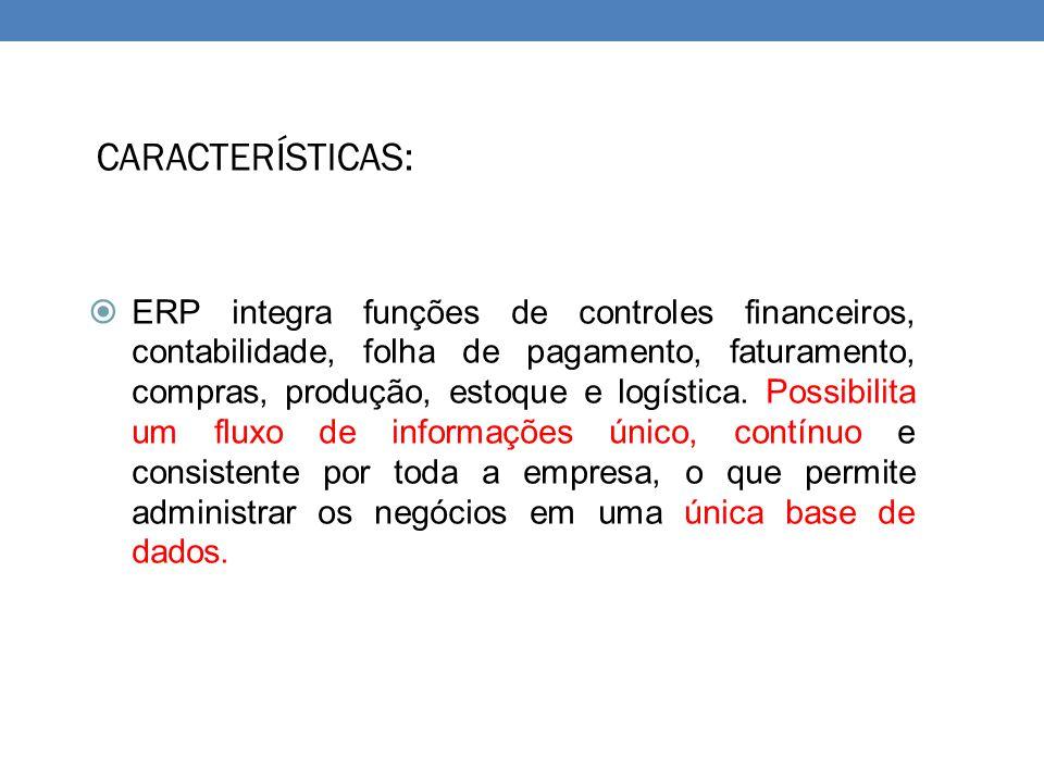 CARACTERÍSTICAS:  ERP integra funções de controles financeiros, contabilidade, folha de pagamento, faturamento, compras, produção, estoque e logístic