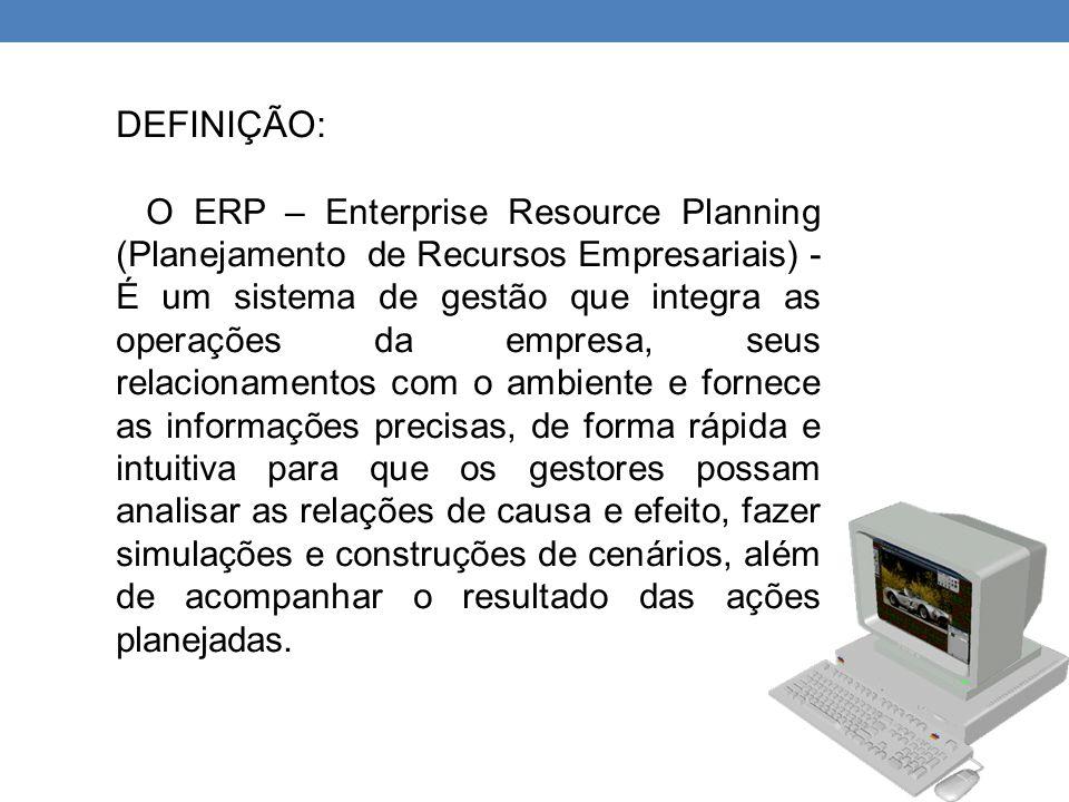 DEFINIÇÃO: O ERP – Enterprise Resource Planning (Planejamento de Recursos Empresariais) - É um sistema de gestão que integra as operações da empresa,