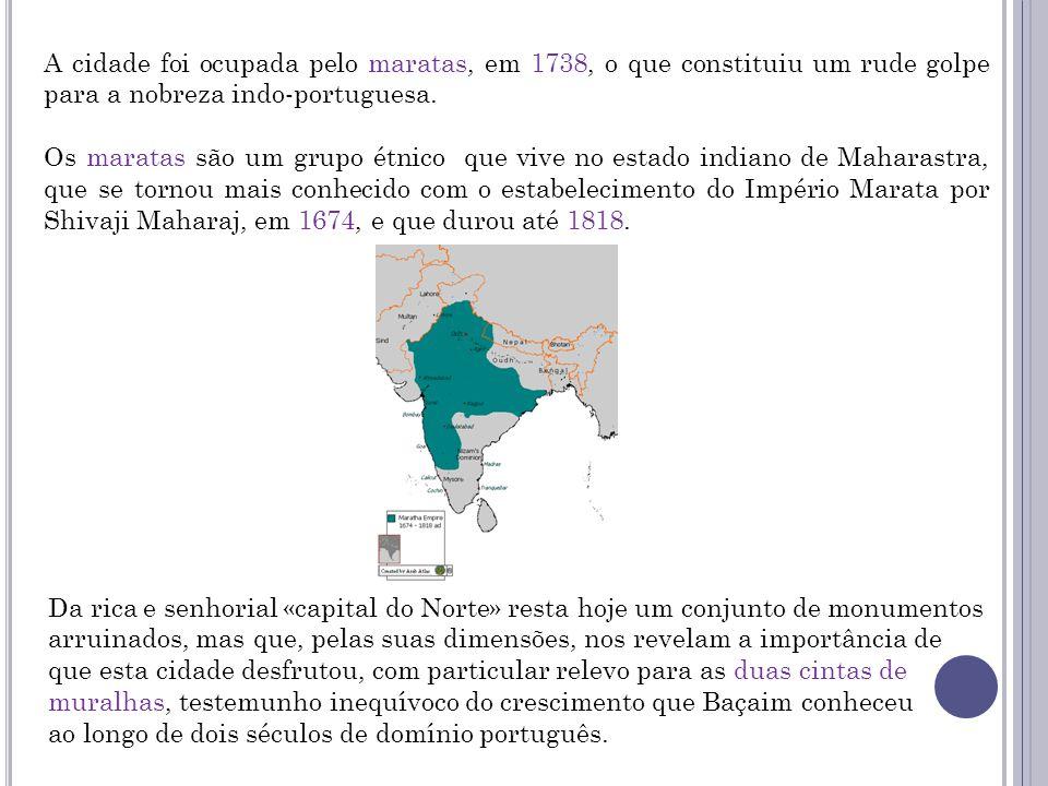 A cidade foi ocupada pelo maratas, em 1738, o que constituiu um rude golpe para a nobreza indo-portuguesa. Os maratas são um grupo étnico que vive no