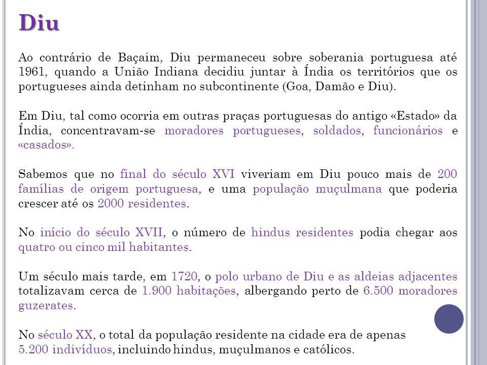 Diu Ao contrário de Baçaim, Diu permaneceu sobre soberania portuguesa até 1961, quando a União Indiana decidiu juntar à Índia os territórios que os po