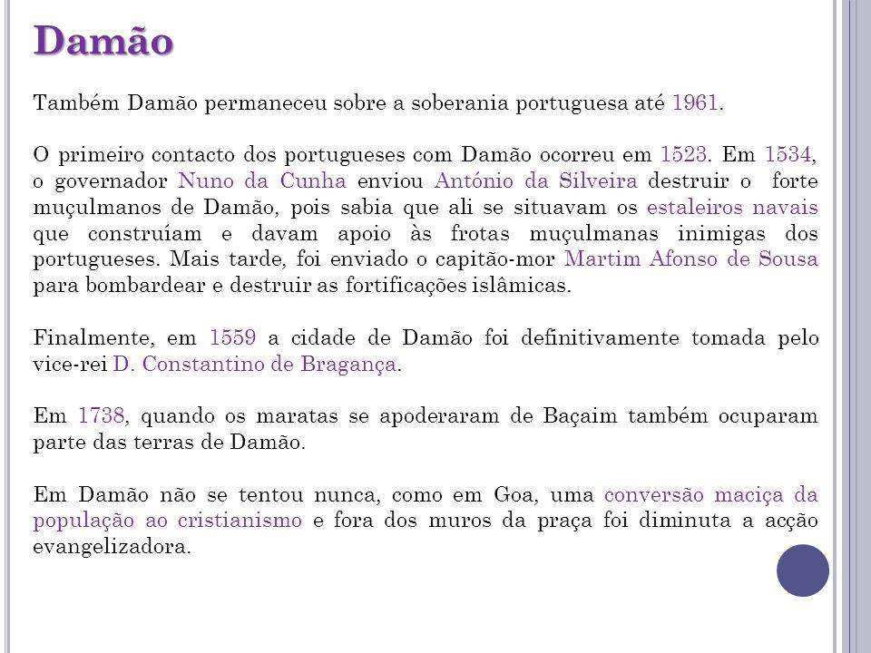Damão Também Damão permaneceu sobre a soberania portuguesa até 1961. O primeiro contacto dos portugueses com Damão ocorreu em 1523. Em 1534, o governa