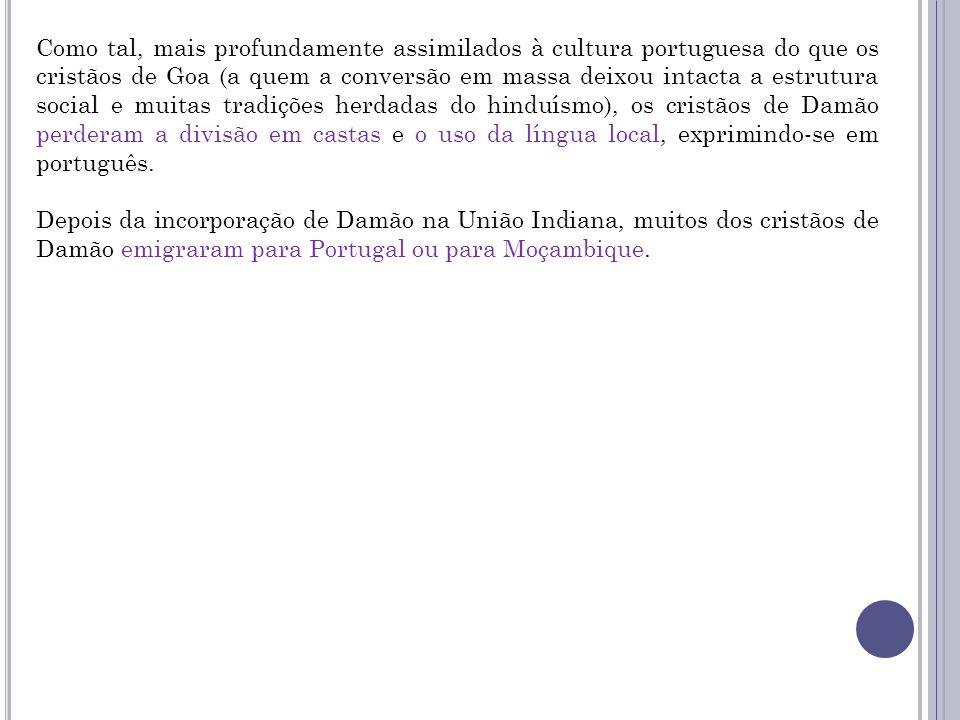 Como tal, mais profundamente assimilados à cultura portuguesa do que os cristãos de Goa (a quem a conversão em massa deixou intacta a estrutura social