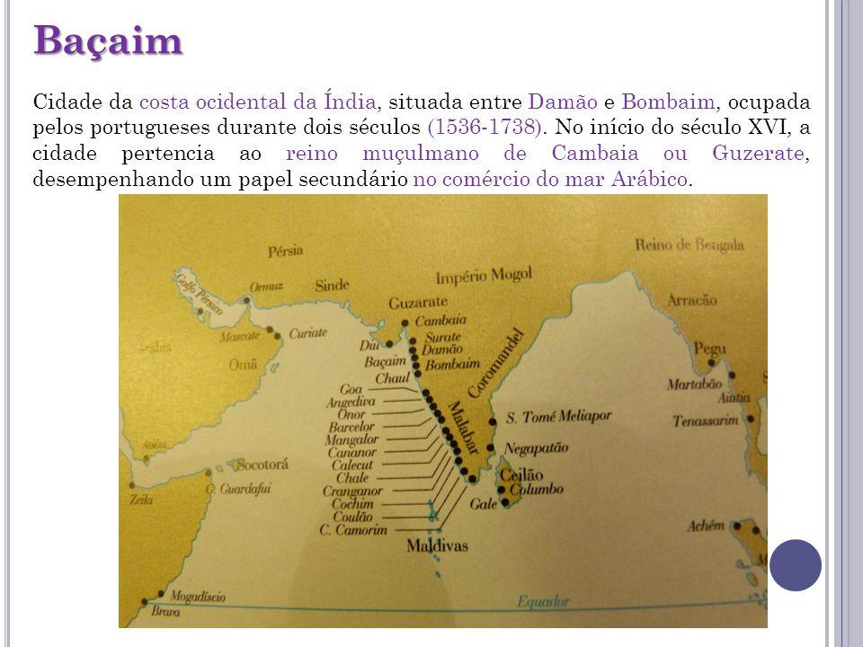 Baçaim Cidade da costa ocidental da Índia, situada entre Damão e Bombaim, ocupada pelos portugueses durante dois séculos (1536-1738). No início do séc