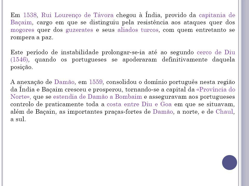 Em 1538, Rui Lourenço de Távora chegou à Índia, provido da capitania de Baçaim, cargo em que se distinguiu pela resistência aos ataques quer dos mogor