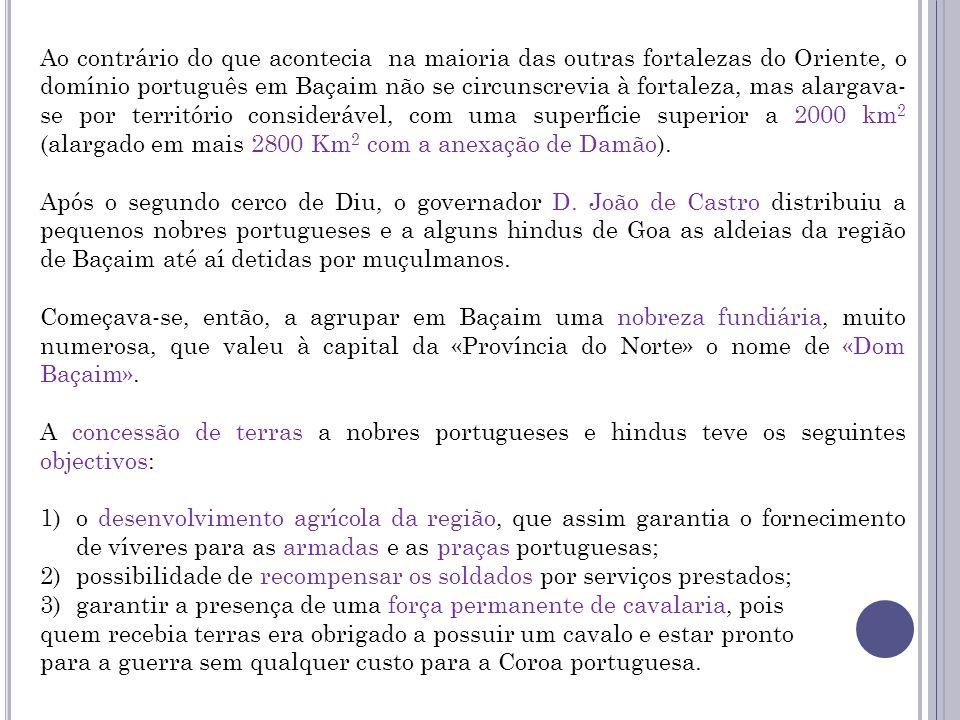 Ao contrário do que acontecia na maioria das outras fortalezas do Oriente, o domínio português em Baçaim não se circunscrevia à fortaleza, mas alargav
