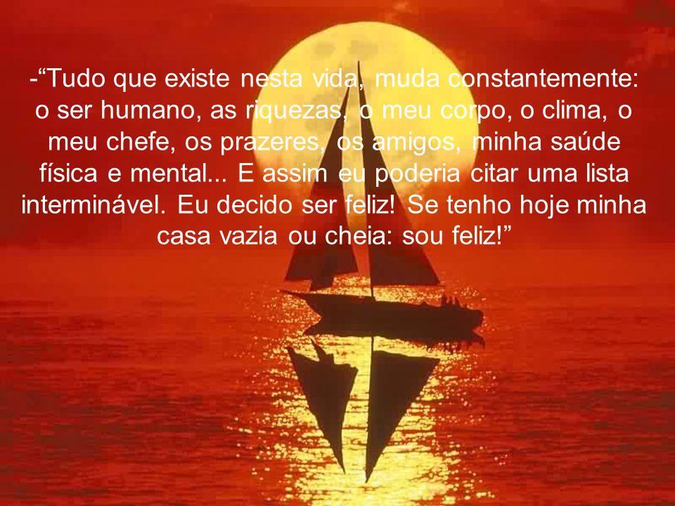 - Tudo que existe nesta vida, muda constantemente: o ser humano, as riquezas, o meu corpo, o clima, o meu chefe, os prazeres, os amigos, minha saúde física e mental...