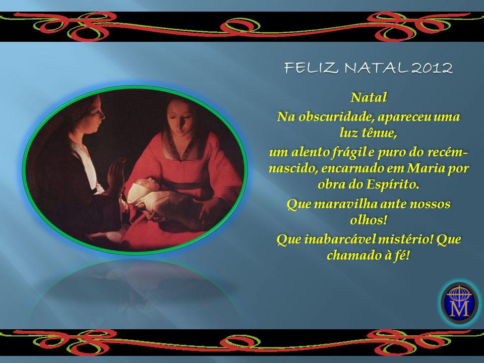 Natal Na obscuridade, apareceu uma luz tênue, um alento frágil e puro do recém- nascido, encarnado em Maria por obra do Espírito. Que maravilha ante n