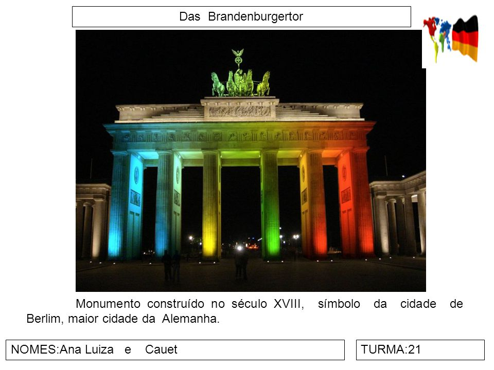 Das Brandenburgertor NOMES:Ana Luiza e CauetTURMA:21 Monumento construído no século XVIII, símbolo da cidade de Berlim, maior cidade da Alemanha.