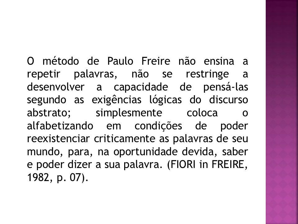 O método de Paulo Freire não ensina a repetir palavras, não se restringe a desenvolver a capacidade de pensá-las segundo as exigências lógicas do disc