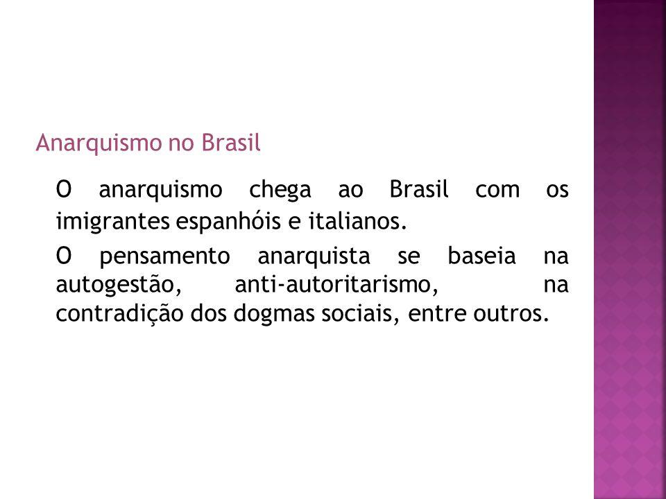 Anarquismo no Brasil O anarquismo chega ao Brasil com os imigrantes espanhóis e italianos. O pensamento anarquista se baseia na autogestão, anti-autor
