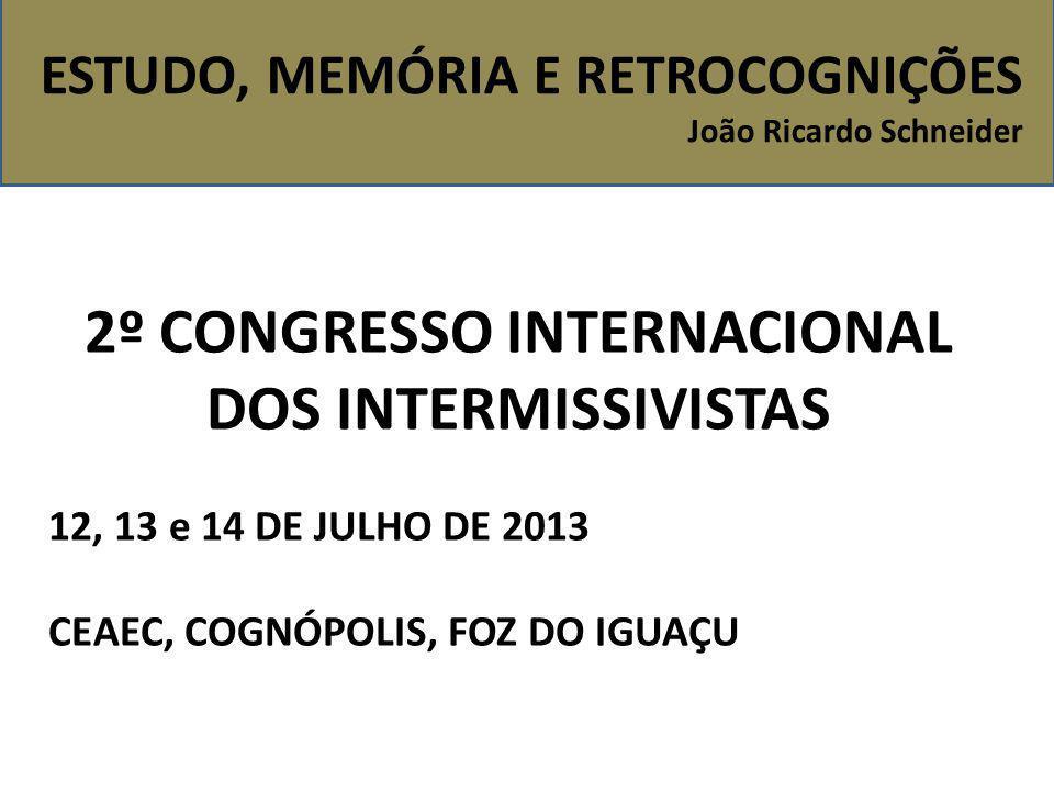 ESTUDO, MEMÓRIA E RETROCOGNIÇÕES João Ricardo Schneider 2º CONGRESSO INTERNACIONAL DOS INTERMISSIVISTAS 12, 13 e 14 DE JULHO DE 2013 CEAEC, COGNÓPOLIS