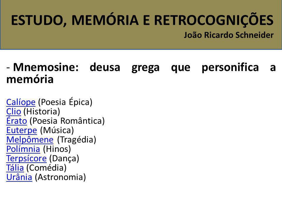 ESTUDO, MEMÓRIA E RETROCOGNIÇÕES João Ricardo Schneider - Mnemosine: deusa grega que personifica a memória CalíopeCalíope (Poesia Épica) ClioClio (His