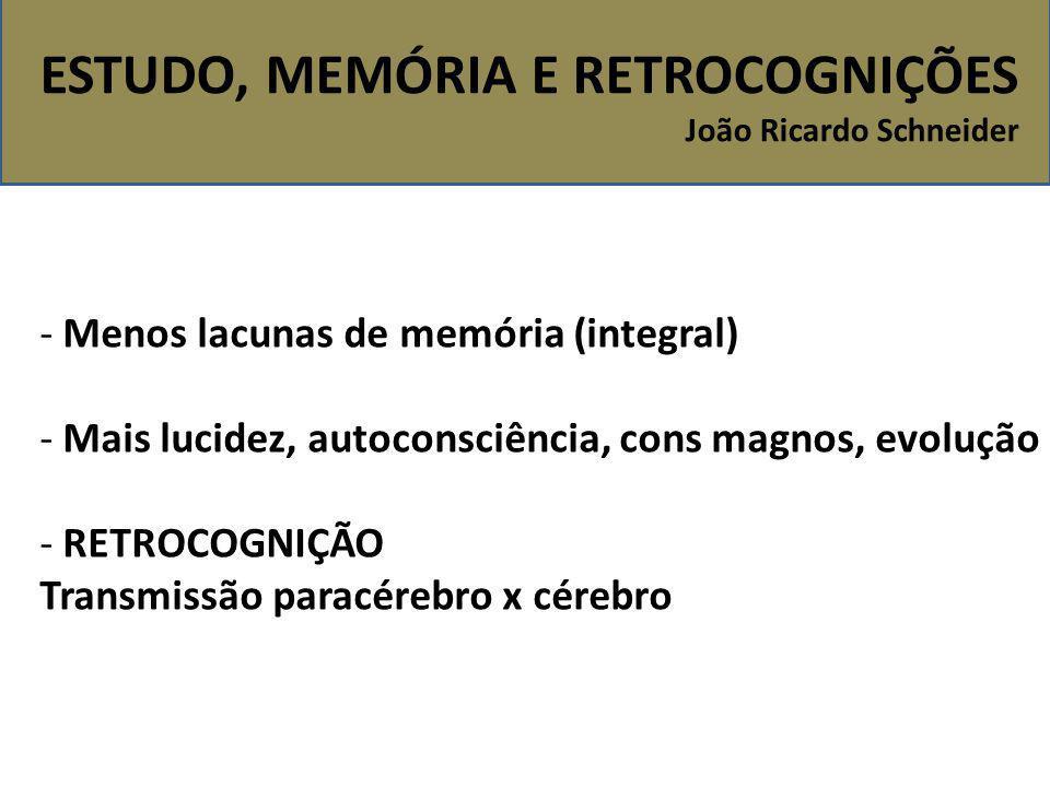 ESTUDO, MEMÓRIA E RETROCOGNIÇÕES João Ricardo Schneider - Menos lacunas de memória (integral) - Mais lucidez, autoconsciência, cons magnos, evolução -