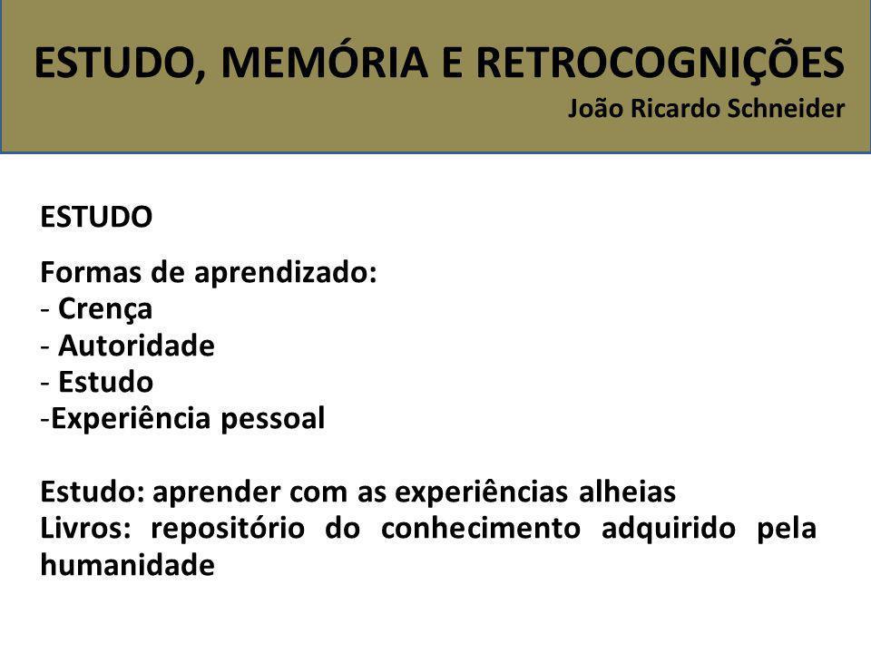 ESTUDO, MEMÓRIA E RETROCOGNIÇÕES João Ricardo Schneider ESTUDO Formas de aprendizado: - Crença - Autoridade - Estudo -Experiência pessoal Estudo: apre