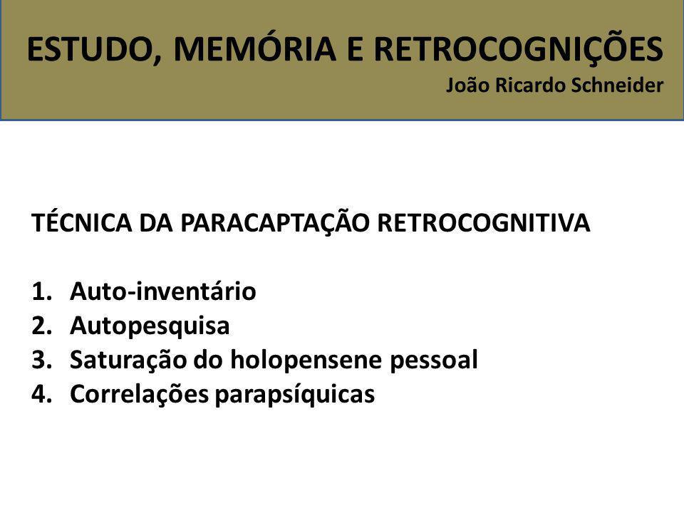 ESTUDO, MEMÓRIA E RETROCOGNIÇÕES João Ricardo Schneider TÉCNICA DA PARACAPTAÇÃO RETROCOGNITIVA 1.Auto-inventário 2.Autopesquisa 3.Saturação do holopen