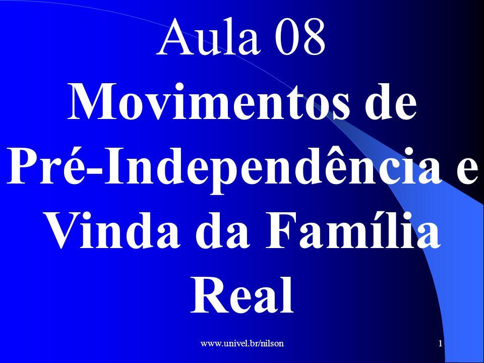 www.univel.br/nilson1 Aula 08 Movimentos de Pré-Independência e Vinda da Família Real