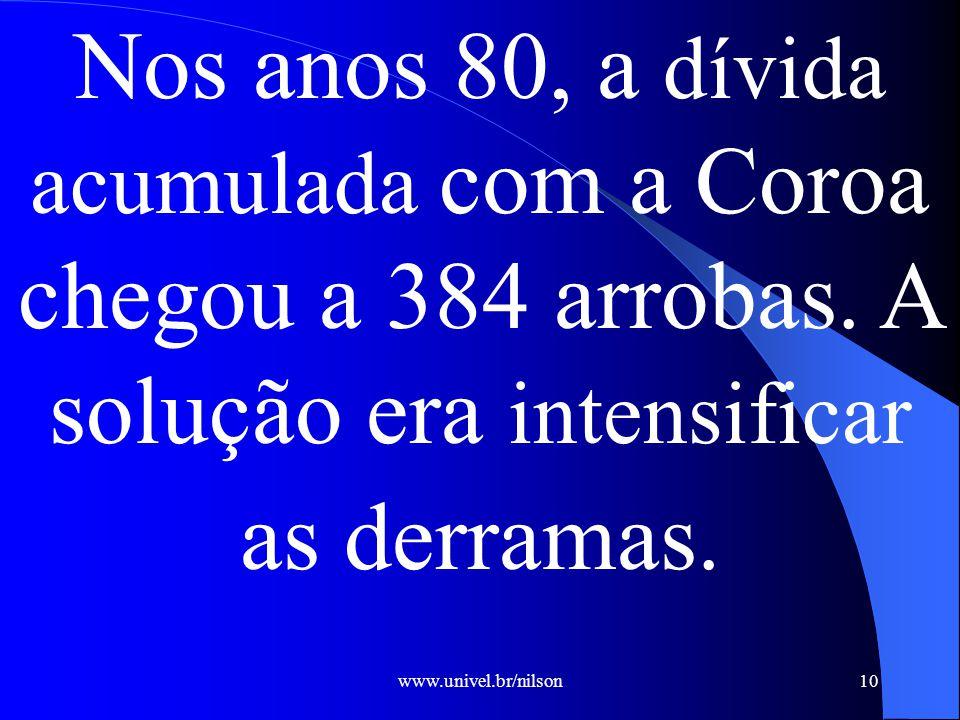www.univel.br/nilson10 Nos anos 80, a dívida acumulada com a Coroa chegou a 384 arrobas.