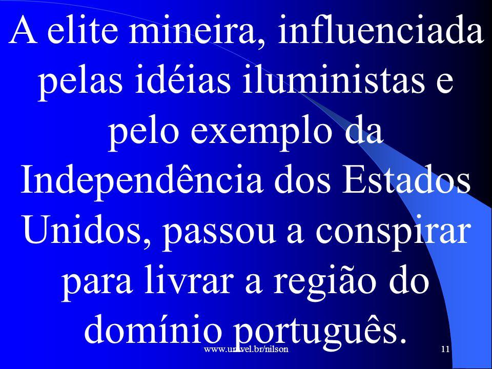 www.univel.br/nilson11 A elite mineira, influenciada pelas idéias iluministas e pelo exemplo da Independência dos Estados Unidos, passou a conspirar para livrar a região do domínio português.