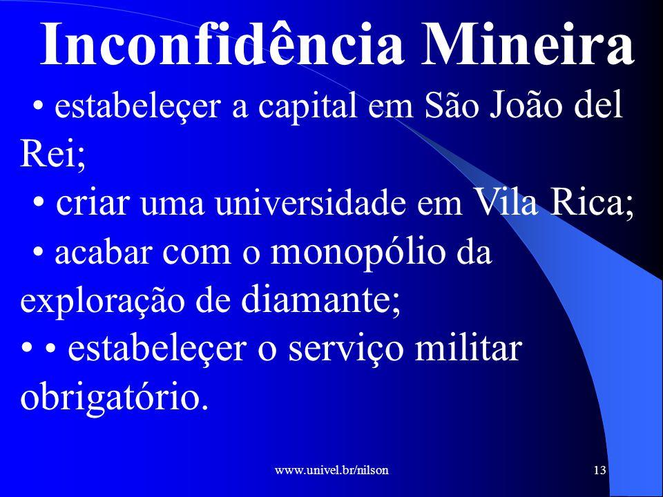 www.univel.br/nilson13 Inconfidência Mineira estabeleçer a capital em São João del Rei; criar uma universidade em Vila Rica; acabar com o monopólio da exploração de diamante; estabeleçer o serviço militar obrigatório.