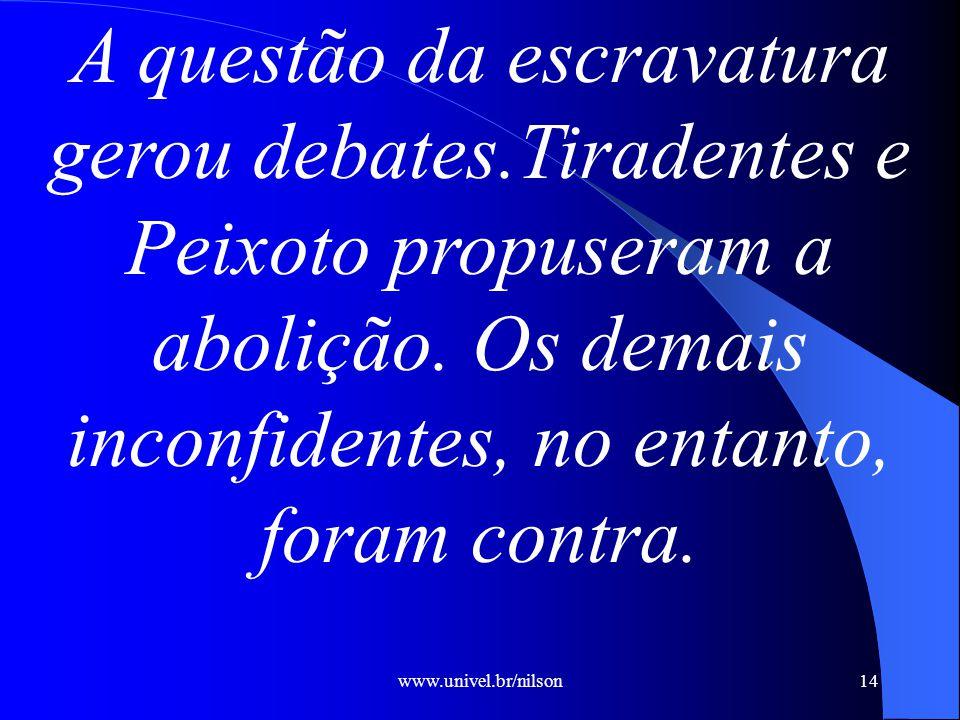 www.univel.br/nilson14 A questão da escravatura gerou debates.Tiradentes e Peixoto propuseram a abolição.