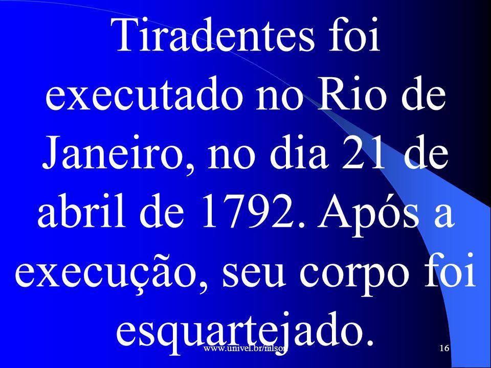 www.univel.br/nilson16 Tiradentes foi executado no Rio de Janeiro, no dia 21 de abril de 1792.