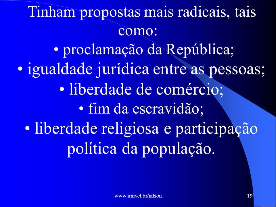 www.univel.br/nilson19 Tinham propostas mais radicais, tais como: proclamação da República; igualdade jurídica entre as pessoas; liberdade de comércio; fim da escravidão; liberdade religiosa e participação política da população.